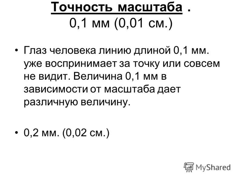 Точность масштаба. 0,1 мм (0,01 см.) Глаз человека линию длиной 0,1 мм. уже воспринимает за точку или совсем не видит. Величина 0,1 мм в зависимости от масштаба дает различную величину. 0,2 мм. (0,02 см.)