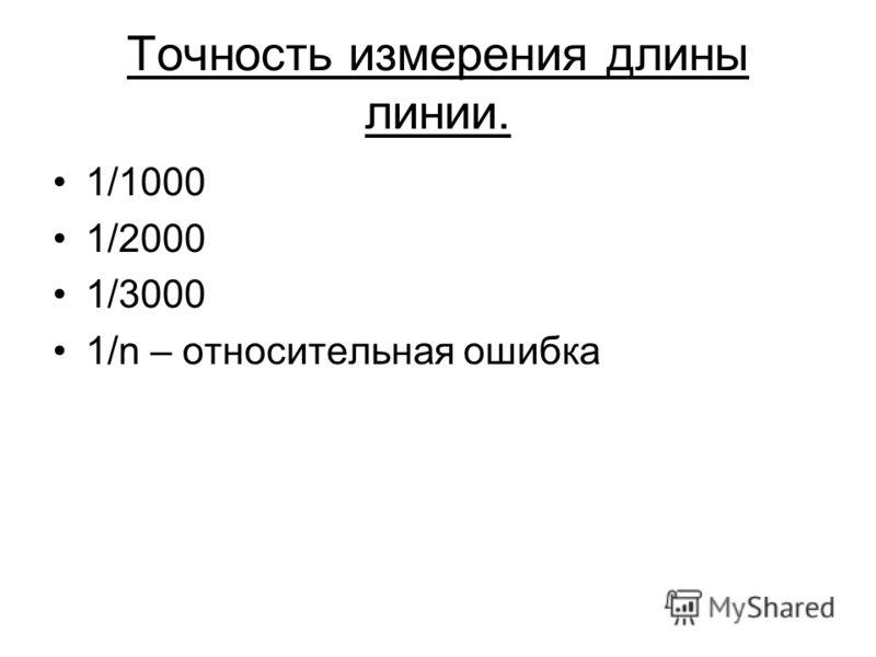 Точность измерения длины линии. 1/1000 1/2000 1/3000 1/n – относительная ошибка