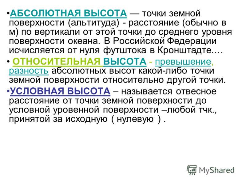 АБСОЛЮТНАЯ ВЫСОТА точки земной поверхности (альтитуда) - расстояние (обычно в м) по вертикали от этой точки до среднего уровня поверхности океана. В Российской Федерации исчисляется от нуля футштока в Кронштадте.…АБСОЛЮТНАЯ ВЫСОТА ОТНОСИТЕЛЬНАЯ ВЫСОТ