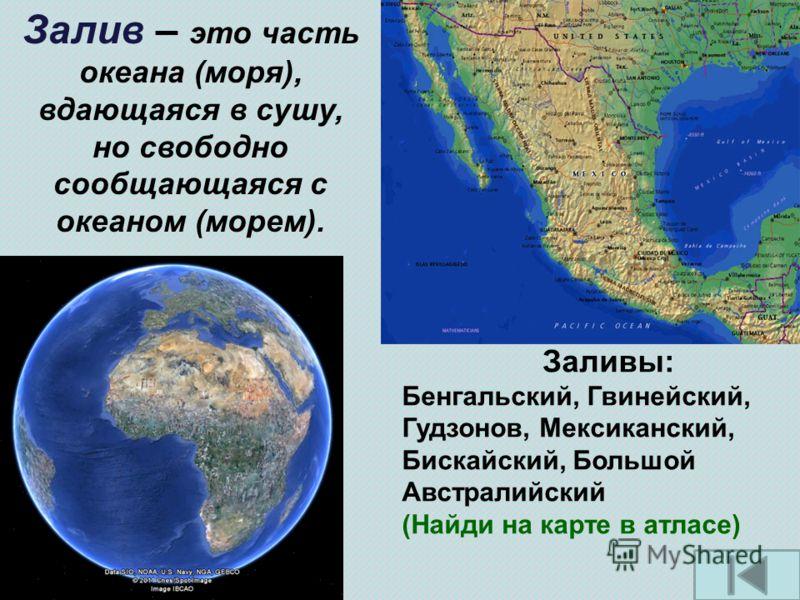 Залив – это часть океана (моря), вдающаяся в сушу, но свободно сообщающаяся с океаном (морем). Заливы: Бенгальский, Гвинейский, Гудзонов, Мексиканский, Бискайский, Большой Австралийский (Найди на карте в атласе)