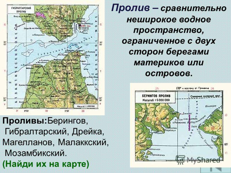 Пролив – сравнительно неширокое водное пространство, ограниченное с двух сторон берегами материков или островов. Проливы:Берингов, Гибралтарский, Дрейка, Магелланов, Малаккский, Мозамбикский. (Найди их на карте)