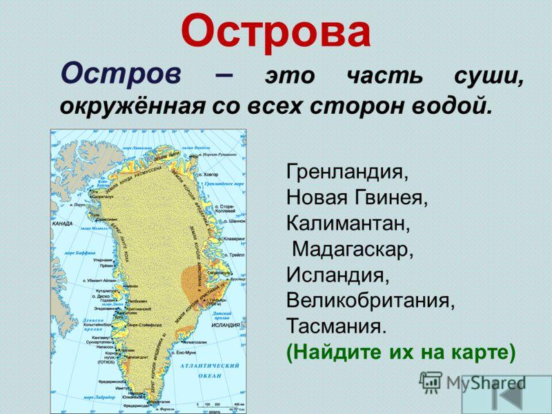 Острова Остров – это часть суши, окружённая со всех сторон водой. Гренландия, Новая Гвинея, Калимантан, Мадагаскар, Исландия, Великобритания, Тасмания. (Найдите их на карте)
