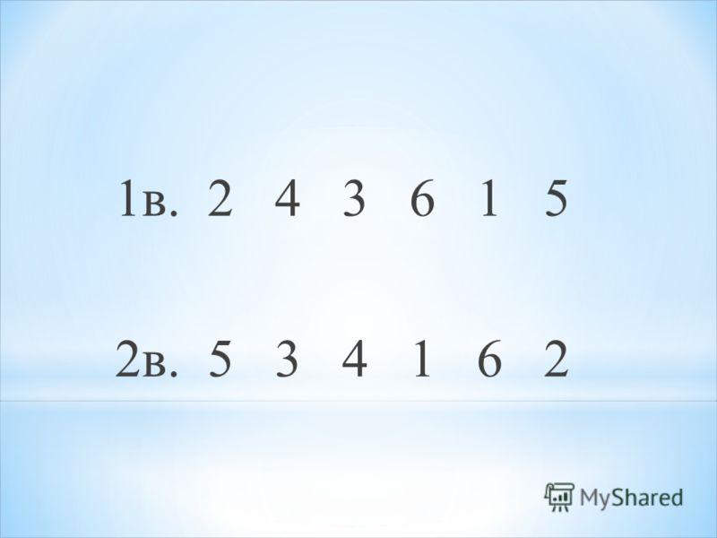 1в. 2 4 3 6 1 5 2в. 5 3 4 1 6 2