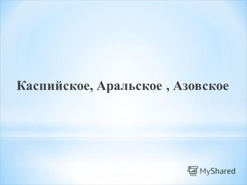 Каспийское, Аральское, Азовское