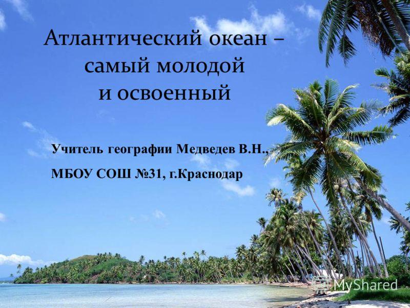 Учитель географии Медведев В.Н., МБОУ СОШ 31, г.Краснодар Атлантический океан – самый молодой и освоенный