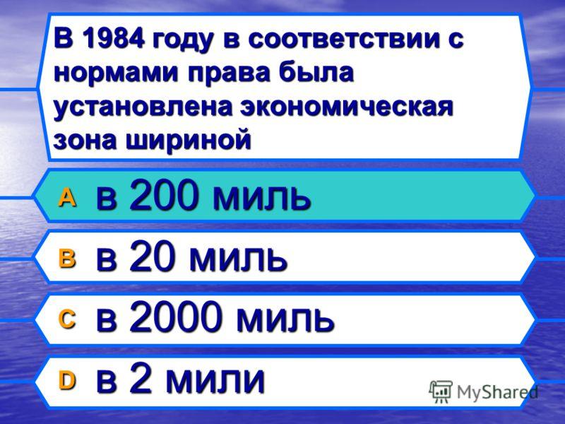 В 1984 году в соответствии с нормамиправа была установлена экономическая зона шириной A в 200 миль B в 20 миль C в 2000 миль D в 2 мили