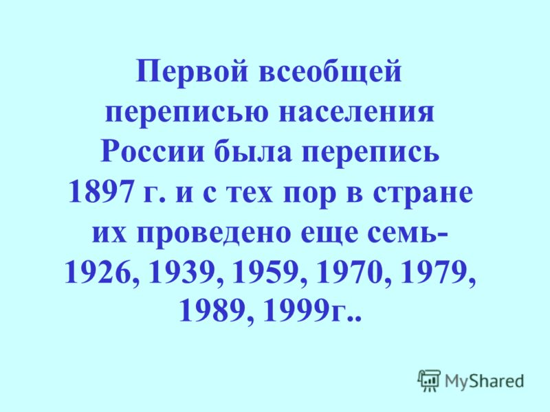 Первой всеобщей переписью населения России была перепись 1897 г. и с тех пор в стране их проведено еще семь- 1926, 1939, 1959, 1970, 1979, 1989, 1999г..
