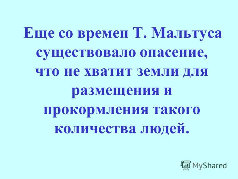 Еще со времен Т. Мальтуса существовало опасение, что не хватит земли для размещения и прокормления такого количества людей.