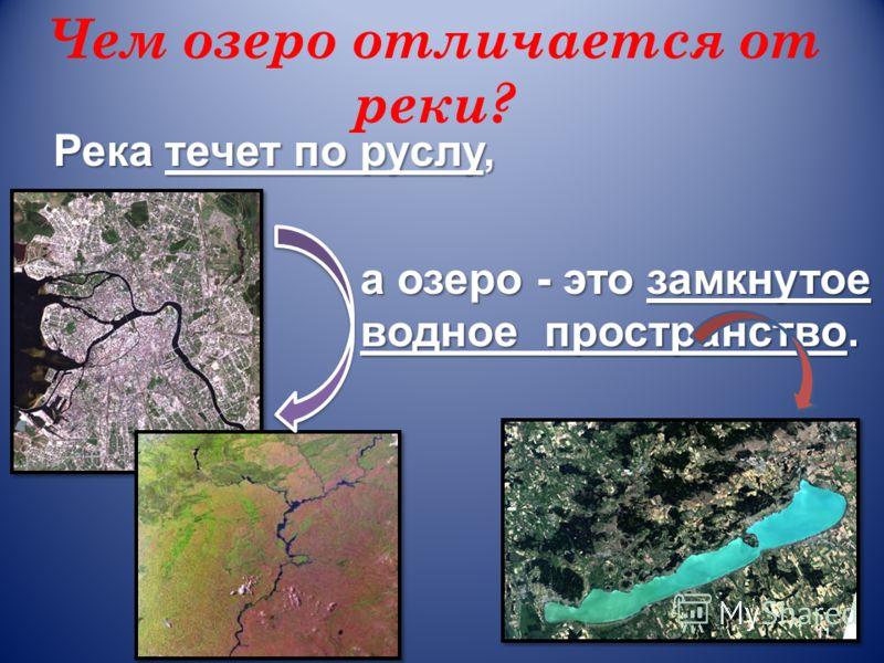 Чем озеро отличается от реки? Река течет по руслу, а озеро - это замкнутое водное пространство. 11