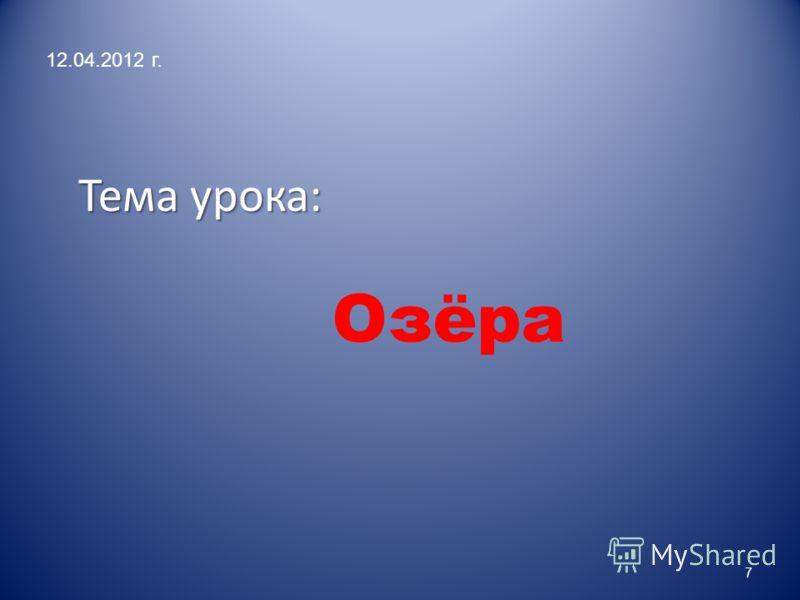 Тема урока: Тема урока: Озёра 12.04.2012 г. 7