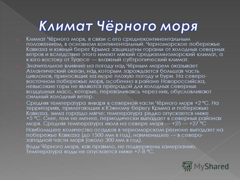 o Климат Чёрного моря, в связи с его среднеконтинентальным положением, в основном континентальный. Черноморское побережье Кавказа и южный берег Крыма защищены горами от холодных северных ветров и вследствие этого имеют мягкий средиземноморский климат