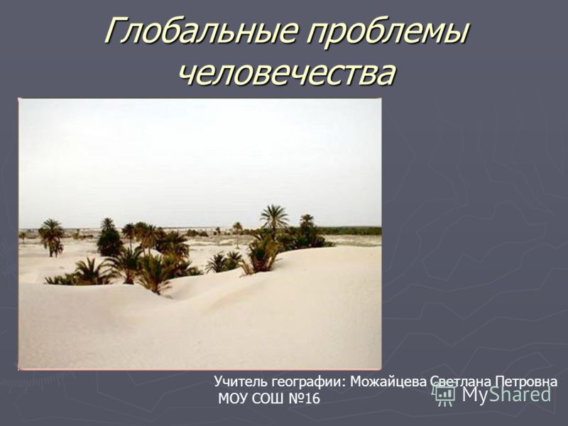 Глобальные проблемы человечества Учитель географии: Можайцева Светлана Петровна МОУ СОШ 16