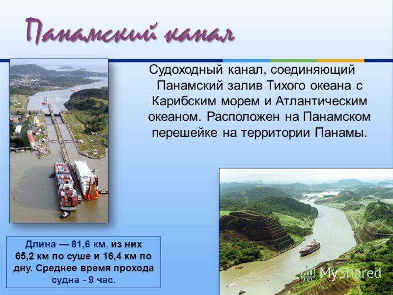 Судоходный канал, соединяющий Панамский залив Тихого океана с Карибским морем и Атлантическим океаном. Расположен на Панамском перешейке на территории Панамы. Панамский канал Длина 81,6 км, из них 65,2 км по суше и 16,4 км по дну. Среднее время прохо