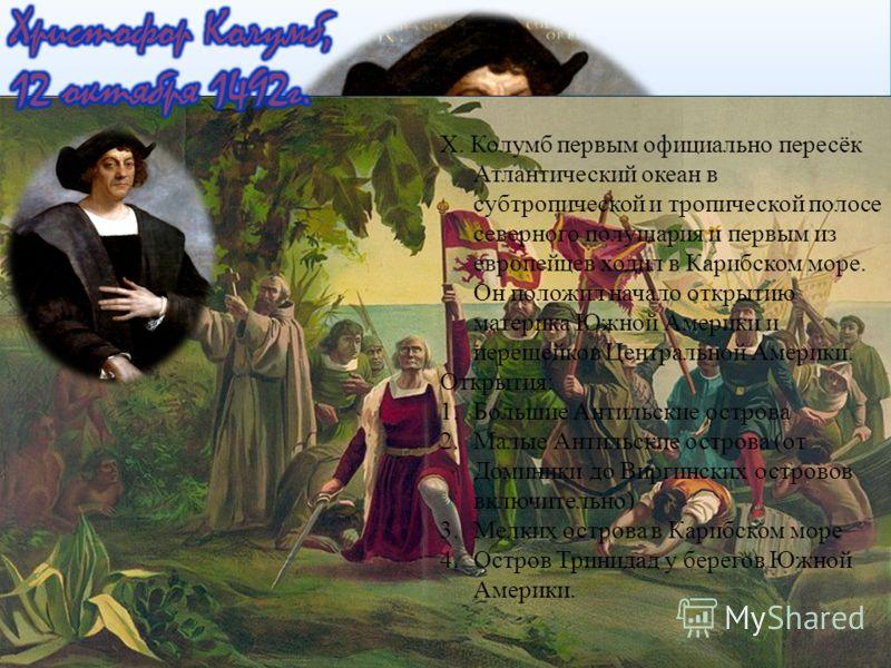 Х. Колумб первым официально пересёк Атлантический океан в субтропической и тропической полосе северного полушария и первым из европейцев ходил в Карибском море. Он положил начало открытию материка Южной Америки и перешейков Центральной Америки. Откры