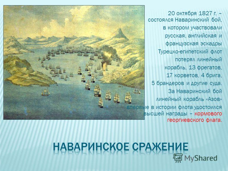 20 октября 1827 г. – состоялся Наваринский бой, в котором участвовали русская, английская и французская эскадры Турецко-египетский флот потерял линейный корабль, 13 фрегатов, 17 корветов, 4 брига, 5 брандеров и другие суда. За Наваринский бой линейны