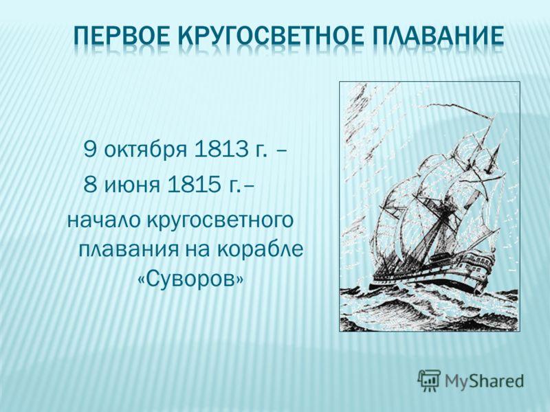 9 октября 1813 г. – 8 июня 1815 г.– начало кругосветного плавания на корабле «Суворов»