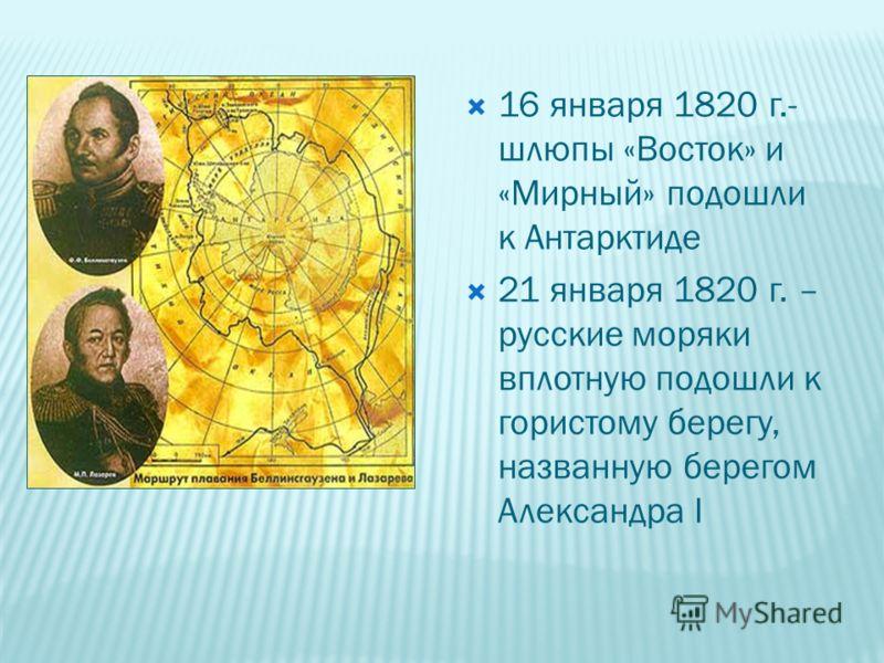 16 января 1820 г.- шлюпы «Восток» и «Мирный» подошли к Антарктиде 21 января 1820 г. – русские моряки вплотную подошли к гористому берегу, названную берегом Александра I