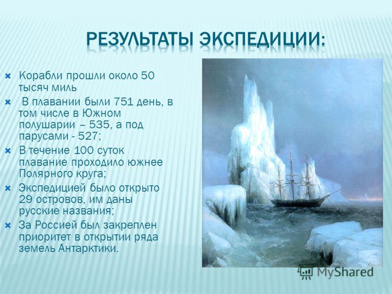 Корабли прошли около 50 тысяч миль В плавании были 751 день, в том числе в Южном полушарии – 535, а под парусами - 527; В течение 100 суток плавание проходило южнее Полярного круга; Экспедицией было открыто 29 островов, им даны русские названия; За Р