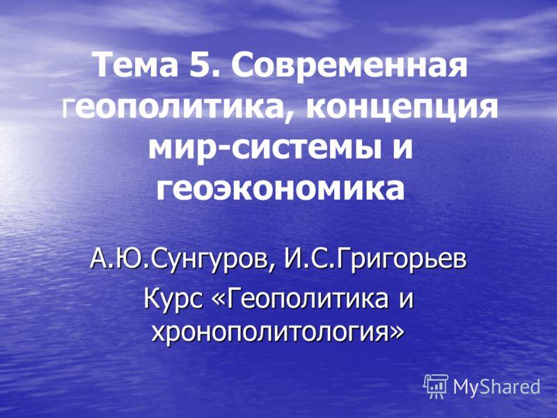 Тема 5. Современная геополитика, концепция мир-системы и геоэкономика А.Ю.Сунгуров, И.С.Григорьев Курс «Геополитика и хронополитология»