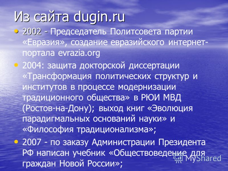 Из сайта dugin.ru 2002 - 2002 - Председатель Политсовета партии «Евразия», создание евразийского интернет- портала evrazia.org 2004: защита докторской диссертации «Трансформация политических структур и институтов в процессе модернизации традиционного