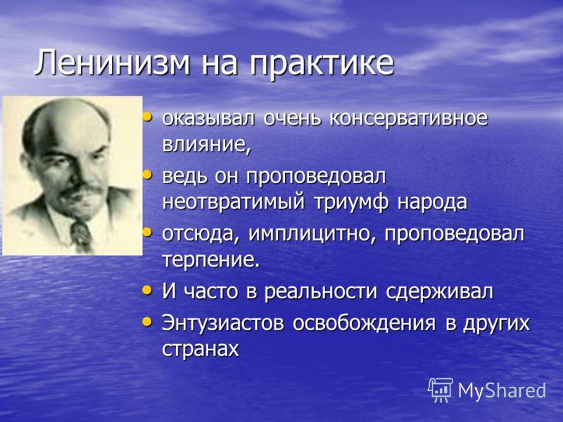 Ленинизм на практике оказывал очень консервативное влияние, оказывал очень консервативное влияние, ведь он проповедовал неотвратимый триумф народа ведь он проповедовал неотвратимый триумф народа отсюда, имплицитно, проповедовал терпение. отсюда, импл