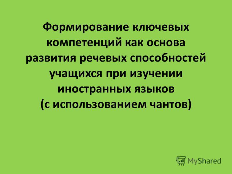 Формирование ключевых компетенций как основа развития речевых способностей учащихся при изучении иностранных языков (с использованием чантов)