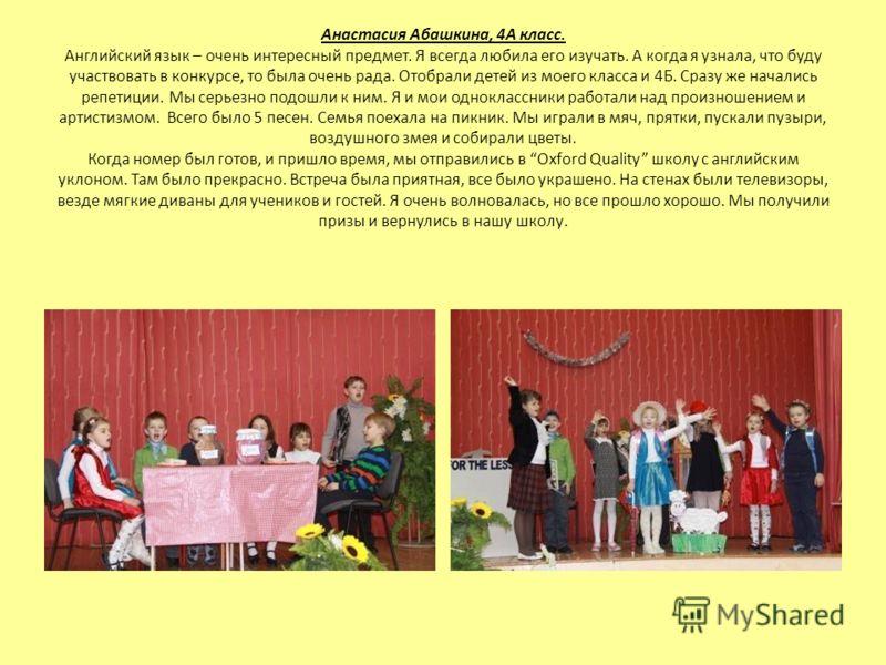 Анастасия Абашкина, 4А класс. Английский язык – очень интересный предмет. Я всегда любила его изучать. А когда я узнала, что буду участвовать в конкурсе, то была очень рада. Отобрали детей из моего класса и 4Б. Сразу же начались репетиции. Мы серьезн