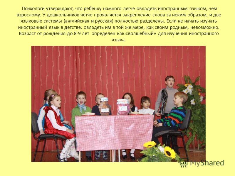 Психологи утверждают, что ребенку намного легче овладеть иностранным языком, чем взрослому. У дошкольников четче проявляется закрепление слова за неким образом, и две языковые системы (английская и русская) полностью разделены. Если не начать изучать