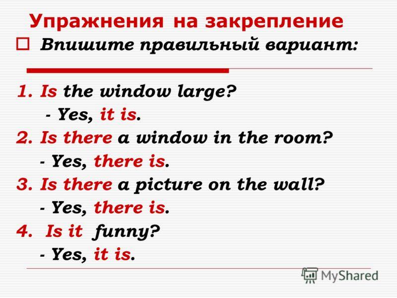 Упражнения на закрепление Впишите правильный вариант: 1.Is the window large? - Yes, it is. 2.Is there a window in the room? - Yes, there is. 3.Is there a picture on the wall? - Yes, there is. 4. Is it funny? - Yes, it is.