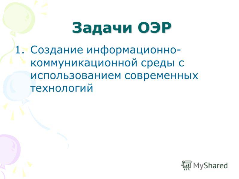 Задачи ОЭР Задачи ОЭР 1.Создание информационно- коммуникационной среды с использованием современных технологий