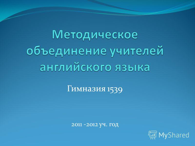 Гимназия 1539 2011 -2012 уч. год