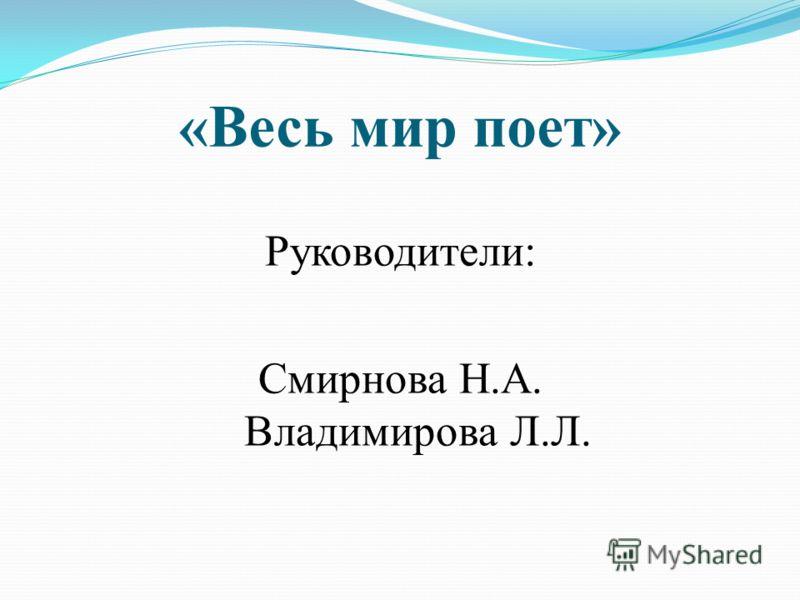 «Весь мир поет» Руководители: Смирнова Н.А. Владимирова Л.Л.