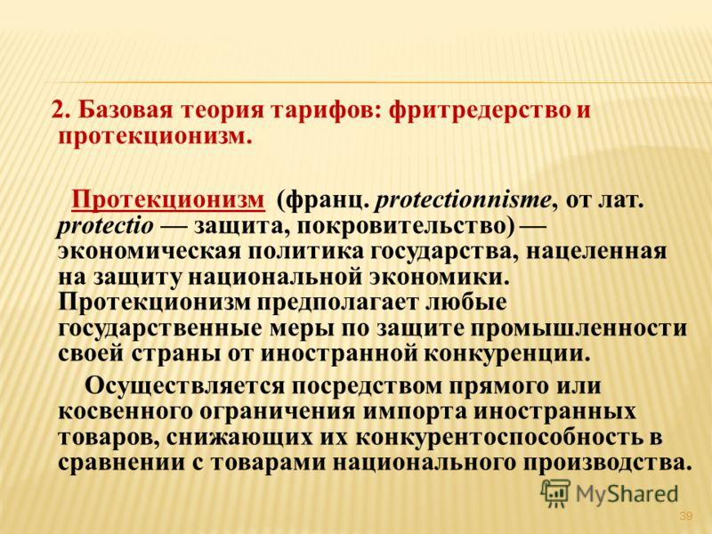 2. Базовая теория тарифов: фритредерство и протекционизм. Протекционизм (франц. protectionnisme, от лат. protectio защита, покровительство) экономическая политика государства, нацеленная на защиту национальной экономики. Протекционизм предполагает лю