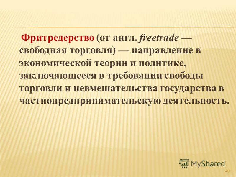 Фритредерство (от англ. freetrade свободная торговля) направление в экономической теории и политике, заключающееся в требовании свободы торговли и невмешательства государства в частнопредпринимательскую деятельность. 43