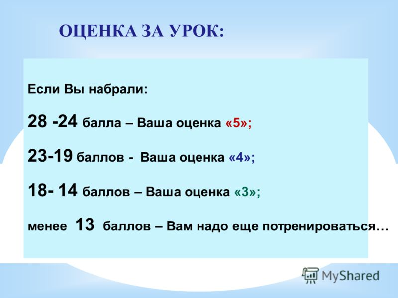 ОЦЕНКА ЗА УРОК: Если Вы набрали: 28 -24 балла – Ваша оценка «5»; 23-19 баллов - Ваша оценка «4»; 18- 14 баллов – Ваша оценка «3»; менее 13 баллов – Вам надо еще потренироваться…