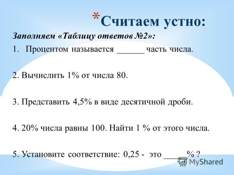 * Считаем устно: Заполняем «Таблицу ответов 2»: 1.Процентом называется ______ часть числа. 2. Вычислить 1% от числа 80. 3. Представить 4,5% в виде десятичной дроби. 4. 20% числа равны 100. Найти 1 % от этого числа. 5. Установите соответствие: 0,25 -