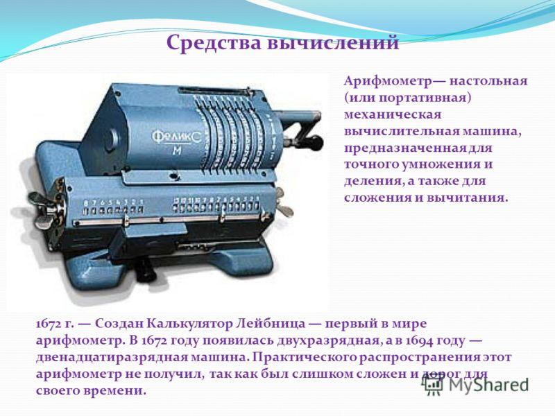 Арифмометр настольная (или портативная) механическая вычислительная машина, предназначенная для точного умножения и деления, а также для сложения и вычитания. 1672 г. Создан Калькулятор Лейбница первый в мире арифмометр. В 1672 году появилась двухраз