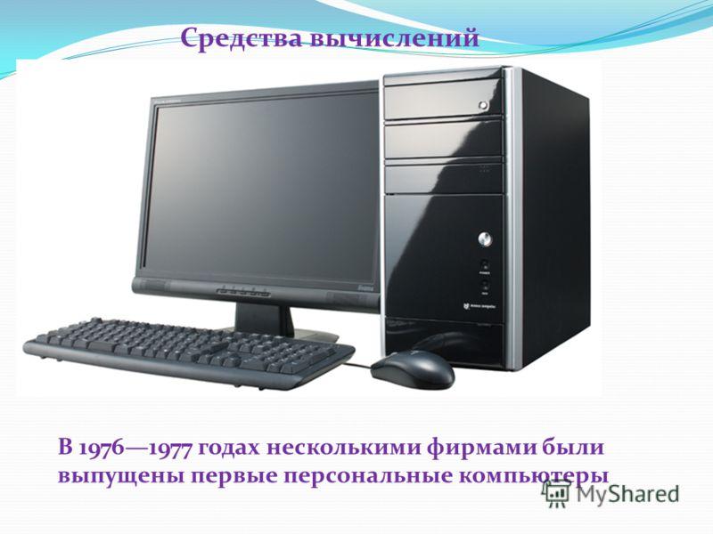 В 19761977 годах несколькими фирмами были выпущены первые персональные компьютеры Средства вычислений