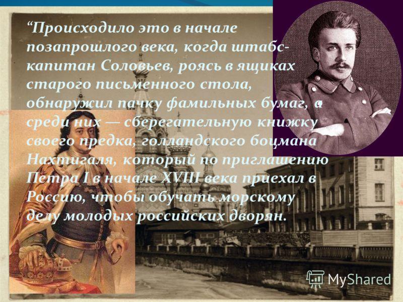 Происходило это в начале позапрошлого века, когда штабс- капитан Соловьев, роясь в ящиках старого письменного стола, обнаружил пачку фамильных бумаг, а среди них сберегательную книжку своего предка, голландского боцмана Нахтигаля, который по приглаше