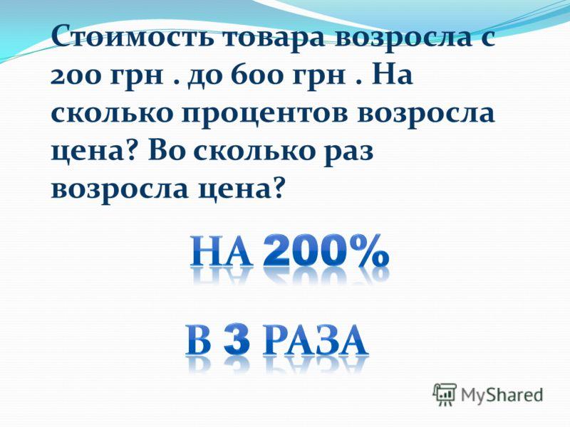 Стоимость товара возросла с 200 грн. до 600 грн. На сколько процентов возросла цена? Во сколько раз возросла цена?