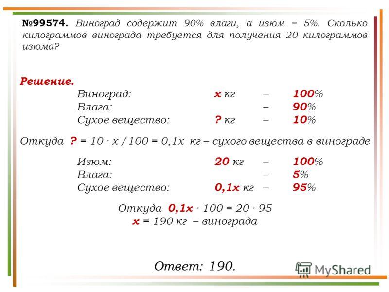 99574. Виноград содержит 90% влаги, а изюм 5%. Сколько килограммов винограда требуется для получения 20 килограммов изюма? Решение. Виноград: х кг – 100 % Влага: – 90 % Сухое вещество: ? кг – 10 % Откуда ? = 10 · х /100 = 0,1х кг – сухого вещества в