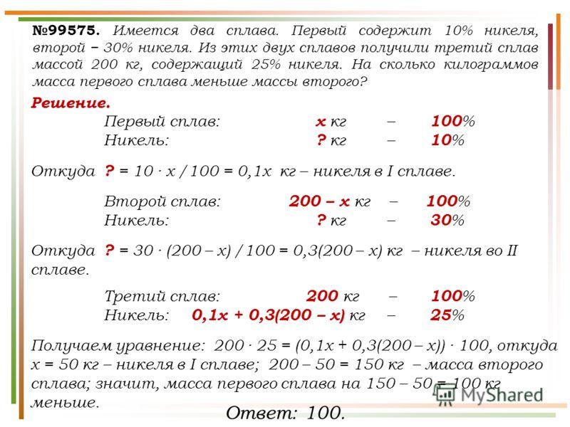 Решение. Первый сплав: х кг – 100 % Никель: ? кг – 10 % Откуда ? = 10 · х /100 = 0,1х кг – никеля в I сплаве. Второй сплав: 200 – х кг – 100 % Никель: ? кг – 30 % Откуда ? = 30 · (200 – х) /100 = 0,3(200 – х) кг – никеля во II сплаве. Третий сплав: 2