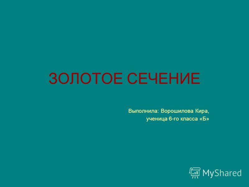 ЗОЛОТОЕ СЕЧЕНИЕ Выполнила: Ворошилова Кира, ученица 6-го класса «Б»
