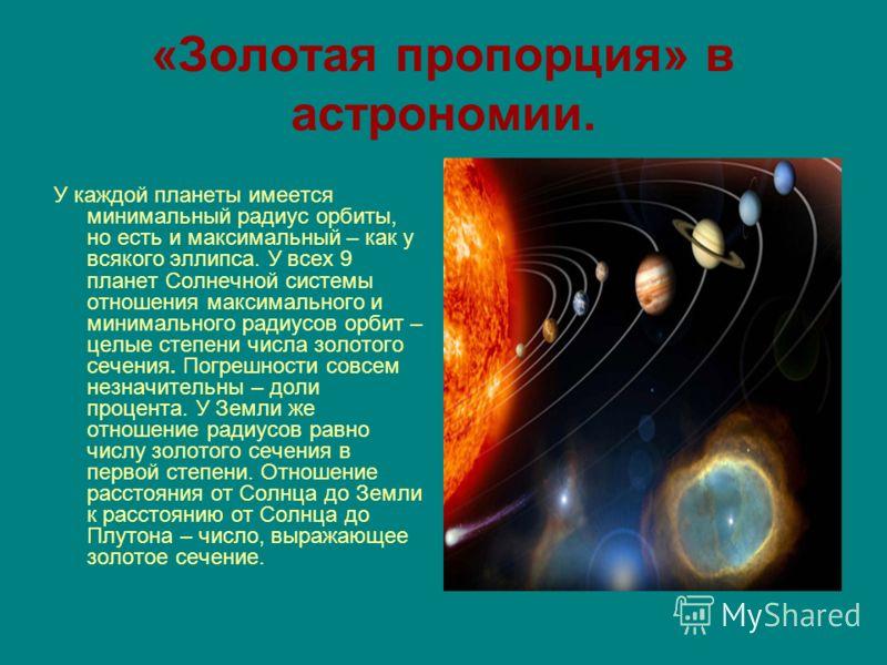 «Золотая пропорция» в астрономии. У каждой планеты имеется минимальный радиус орбиты, но есть и максимальный – как у всякого эллипса. У всех 9 планет Солнечной системы отношения максимального и минимального радиусов орбит – целые степени числа золото