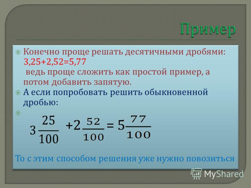 Конечно проще решать десятичными дробями : 3,25+2,52=5,77 ведь проще сложить как простой пример, а потом добавить запятую. А если попробовать решить обыкновенной дробью : +2 = 5 То с этим способом решения уже нужно повозиться Конечно проще решать дес