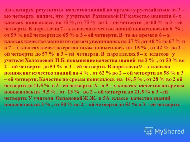 Анализируя результаты качества знаний по предмету русский язык за 3 – ью четверть видим, что у учителя Рахимовой Р.Р качество знаний в 6- х классах понизилось на 15 %, от 75 % во 2 – ой четверти до 60 % в 3 – ей четверти. В параллели 7 – х классов ка
