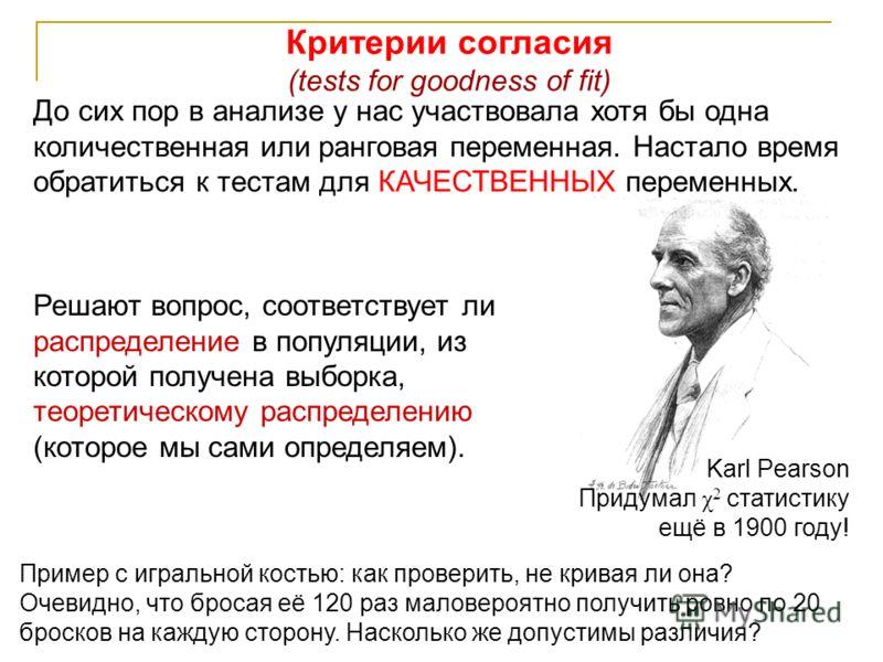 2 Решают вопрос, соответствует ли распределение в популяции, из которой получена выборка, теоретическому распределению (которое мы сами определяем). Критерии согласия (tests for goodness of fit) Karl Pearson Придумал χ 2 статистику ещё в 1900 году! П
