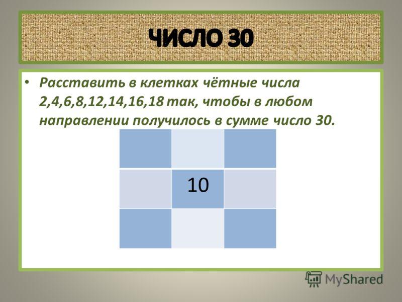 Расставить в клетках чётные числа 2,4,6,8,12,14,16,18 так, чтобы в любом направлении получилось в сумме число 30. 10