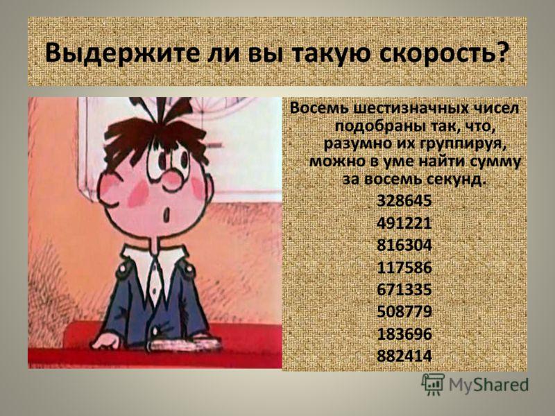 Выдержите ли вы такую скорость? Восемь шестизначных чисел подобраны так, что, разумно их группируя, можно в уме найти сумму за восемь секунд. 328645 491221 816304 117586 671335 508779 183696 882414