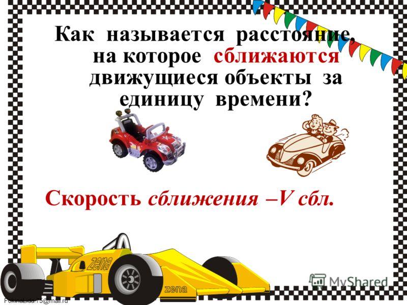 FokinaLida.75@mail.ru Как называется расстояние, на которое сближаются движущиеся объекты за единицу времени? Скорость сближения –V сбл.